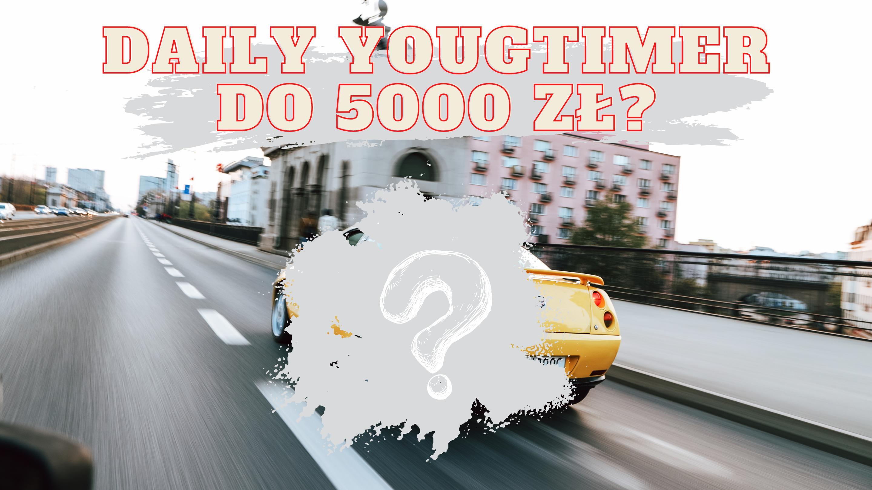Daily youngtimer do 5 tysięcy złotych. Czy to w ogóle możliwe? Sprawdzamy Wasze propozycje!
